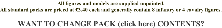 All figures and models are supplied unpainted. All standard packs are priced at £3.40 each and generally contain 8 infantry or 4 cavalry figures.  WANT TO CHANGE PACK (click here) CONTENTS?